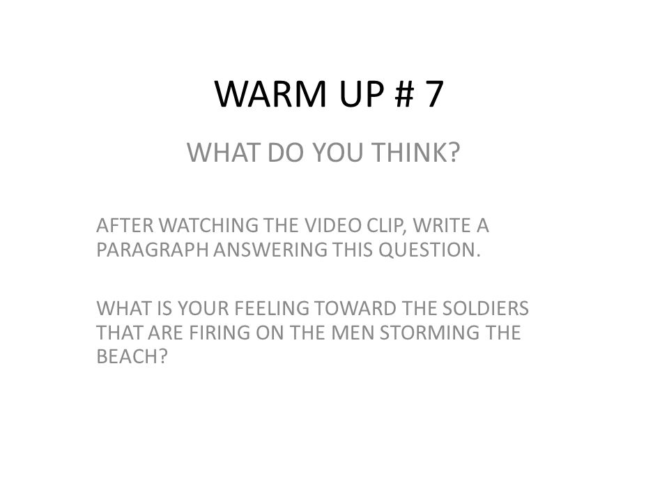 WARM UP # 7 WHAT DO YOU THINK? AFTER WATCHING THE VIDEO CLIP, WRITE A PARAGRAPH ANSWERING THIS QUESTION. WHAT IS YOUR FEELING TOWARD THE SOLDIERS THAT