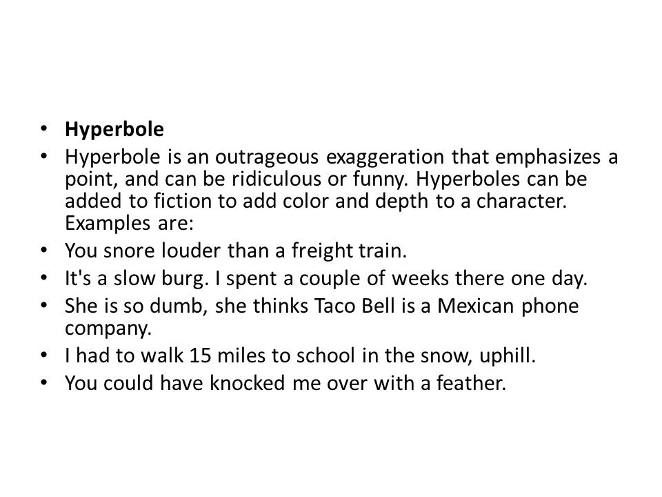 Hyperbole Hyperbole is an outrageous exaggeration that emphasizes a point, and can be ridiculous or funny. Hyperboles can be added to fiction to add c