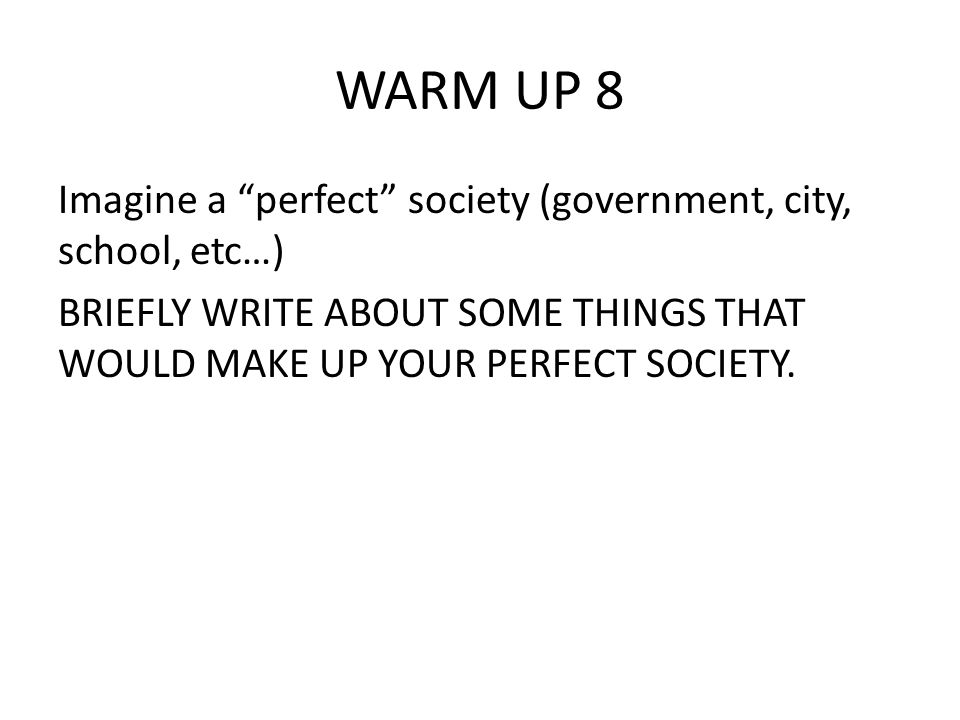 WARM UP 8 Imagine a perfect society (government, city, school, etc…) BRIEFLY WRITE ABOUT SOME THINGS THAT WOULD MAKE UP YOUR PERFECT SOCIETY.