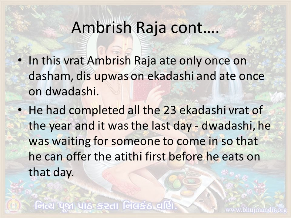 Ambrish Raja cont…. In this vrat Ambrish Raja ate only once on dasham, dis upwas on ekadashi and ate once on dwadashi. He had completed all the 23 eka
