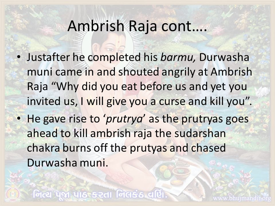 Ambrish Raja cont…. Justafter he completed his barmu, Durwasha muni came in and shouted angrily at Ambrish Raja Why did you eat before us and yet you