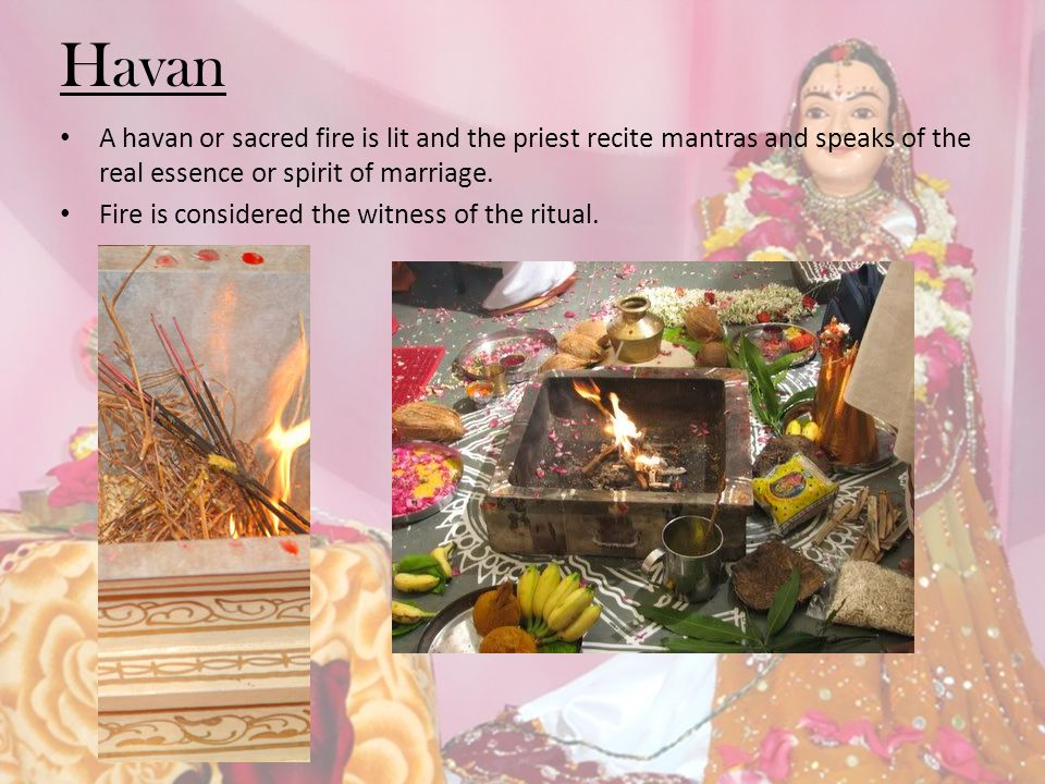 Havan A havan or sacred fire is lit and the priest recite mantras and speaks of the real essence or spirit of marriage. Fire is considered the witness