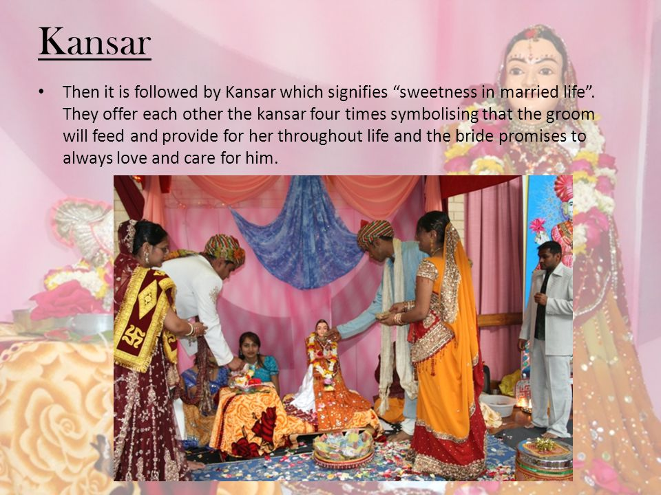 Kansar Then it is followed by Kansar which signifies sweetness in married life. They offer each other the kansar four times symbolising that the groom