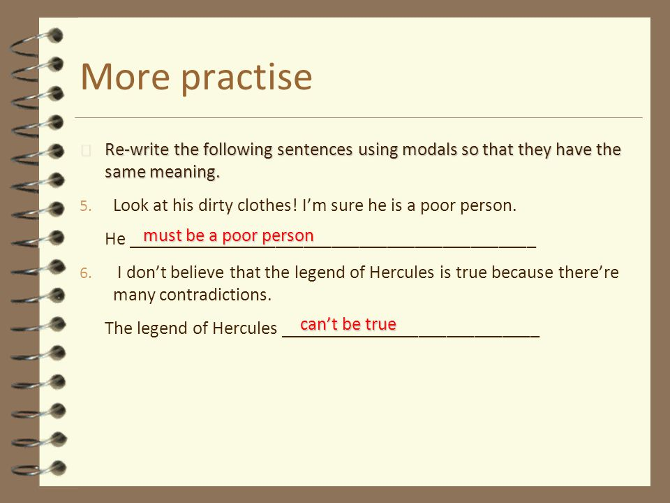 More practise 4 Re-write the following sentences using modals so that they have the same meaning.