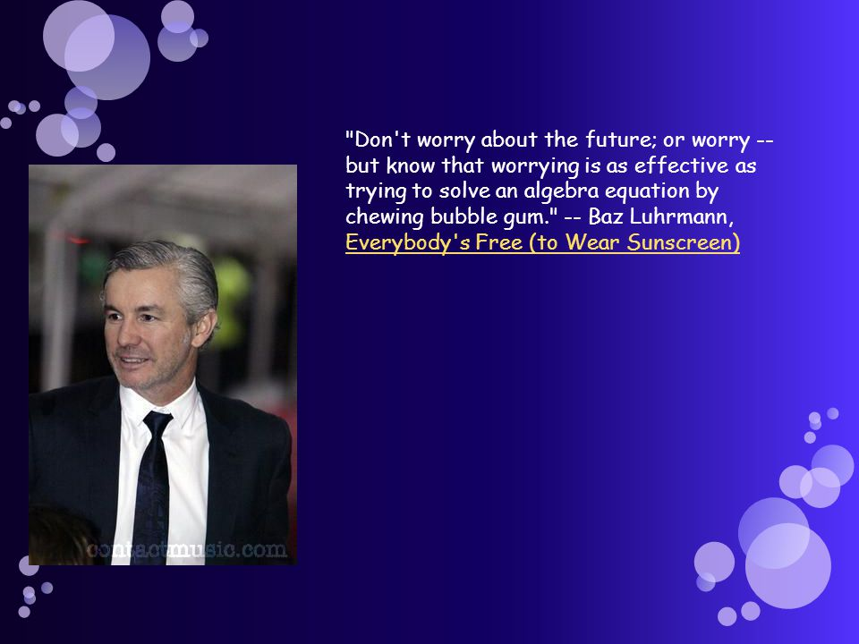 Don t worry about the future; or worry -- but know that worrying is as effective as trying to solve an algebra equation by chewing bubble gum. -- Baz Luhrmann, Everybody s Free (to Wear Sunscreen) Everybody s Free (to Wear Sunscreen)