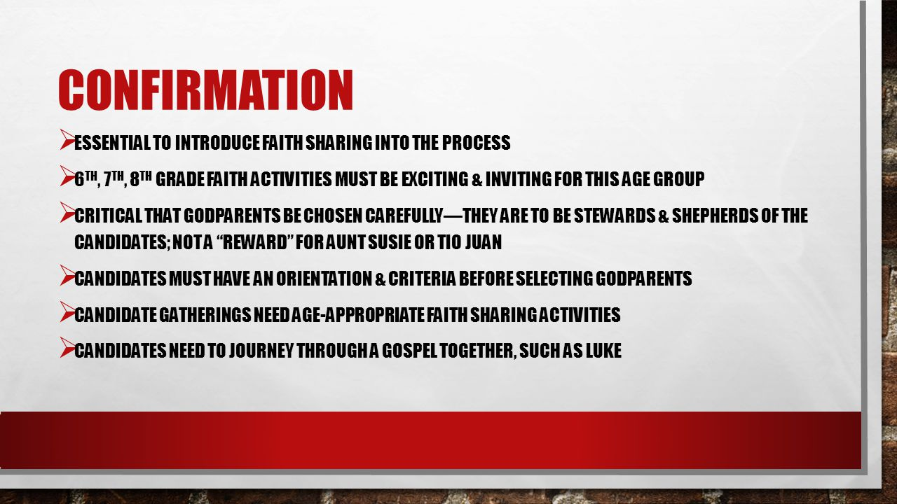 CONFIRMATION ESSENTIAL TO INTRODUCE FAITH SHARING INTO THE PROCESS 6 TH, 7 TH, 8 TH GRADE FAITH ACTIVITIES MUST BE EXCITING & INVITING FOR THIS AGE GROUP CRITICAL THAT GODPARENTS BE CHOSEN CAREFULLYTHEY ARE TO BE STEWARDS & SHEPHERDS OF THE CANDIDATES; NOT A REWARD FOR AUNT SUSIE OR TIO JUAN CANDIDATES MUST HAVE AN ORIENTATION & CRITERIA BEFORE SELECTING GODPARENTS CANDIDATE GATHERINGS NEED AGE-APPROPRIATE FAITH SHARING ACTIVITIES CANDIDATES NEED TO JOURNEY THROUGH A GOSPEL TOGETHER, SUCH AS LUKE