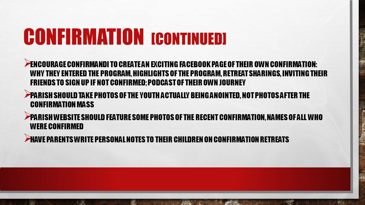 CONFIRMATION [CONTINUED] ENCOURAGE CONFIRMANDI TO CREATE AN EXCITING FACEBOOK PAGE OF THEIR OWN CONFIRMATION: WHY THEY ENTERED THE PROGRAM, HIGHLIGHTS OF THE PROGRAM, RETREAT SHARINGS, INVITING THEIR FRIENDS TO SIGN UP IF NOT CONFIRMED; PODCAST OF THEIR OWN JOURNEY PARISH SHOULD TAKE PHOTOS OF THE YOUTH ACTUALLY BEING ANOINTED, NOT PHOTOS AFTER THE CONFIRMATION MASS PARISH WEBSITE SHOULD FEATURE SOME PHOTOS OF THE RECENT CONFIRMATION, NAMES OF ALL WHO WERE CONFIRMED HAVE PARENTS WRITE PERSONAL NOTES TO THEIR CHILDREN ON CONFIRMATION RETREATS
