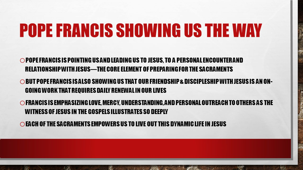POPE FRANCIS SHOWING US THE WAY o POPE FRANCIS IS POINTING US AND LEADING US TO JESUS, TO A PERSONAL ENCOUNTER AND RELATIONSHIP WITH JESUSTHE CORE ELEMENT OF PREPARING FOR THE SACRAMENTS o BUT POPE FRANCIS IS ALSO SHOWING US THAT OUR FRIENDSHIP & DISCIPLESHIP WITH JESUS IS AN ON- GOING WORK THAT REQUIRES DAILY RENEWAL IN OUR LIVES o FRANCIS IS EMPHASIZING LOVE, MERCY, UNDERSTANDING, AND PERSONAL OUTREACH TO OTHERS AS THE WITNESS OF JESUS IN THE GOSPELS ILLUSTRATES SO DEEPLY o EACH OF THE SACRAMENTS EMPOWERS US TO LIVE OUT THIS DYNAMIC LIFE IN JESUS