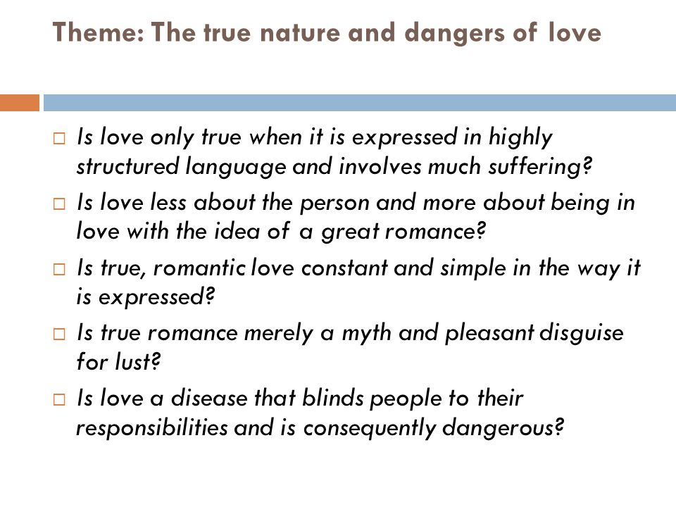 Theme: The true nature and dangers of love Is love only true when it is expressed in highly structured language and involves much suffering? Is love l