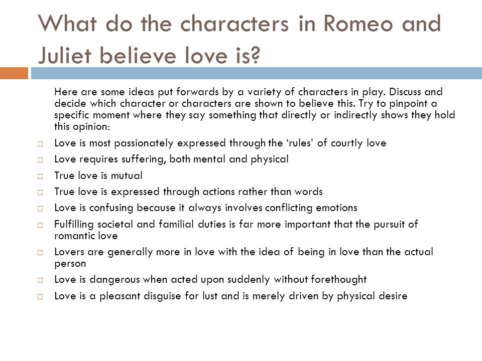 What do the characters in Romeo and Juliet believe love is? Here are some ideas put forwards by a variety of characters in play. Discuss and decide wh