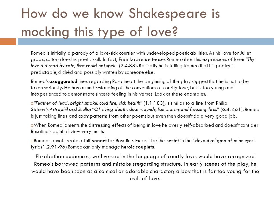 How do we know Shakespeare is mocking this type of love? Romeo is initially a parody of a love-sick courtier with undeveloped poetic abilities. As his