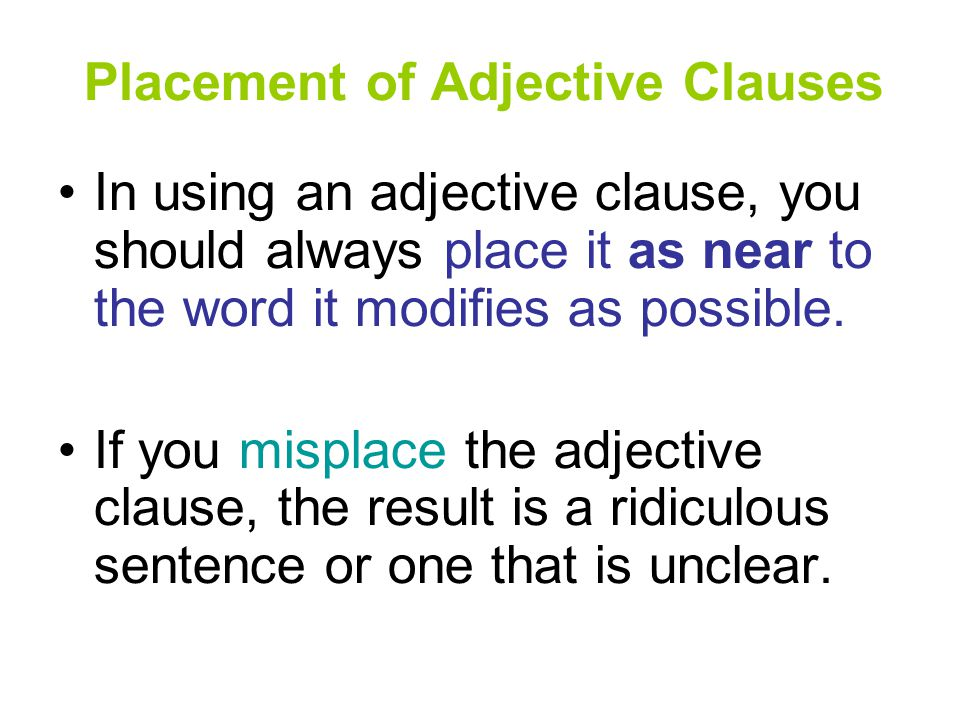 Placement of Adjective Clauses In using an adjective clause, you should always place it as near to the word it modifies as possible.