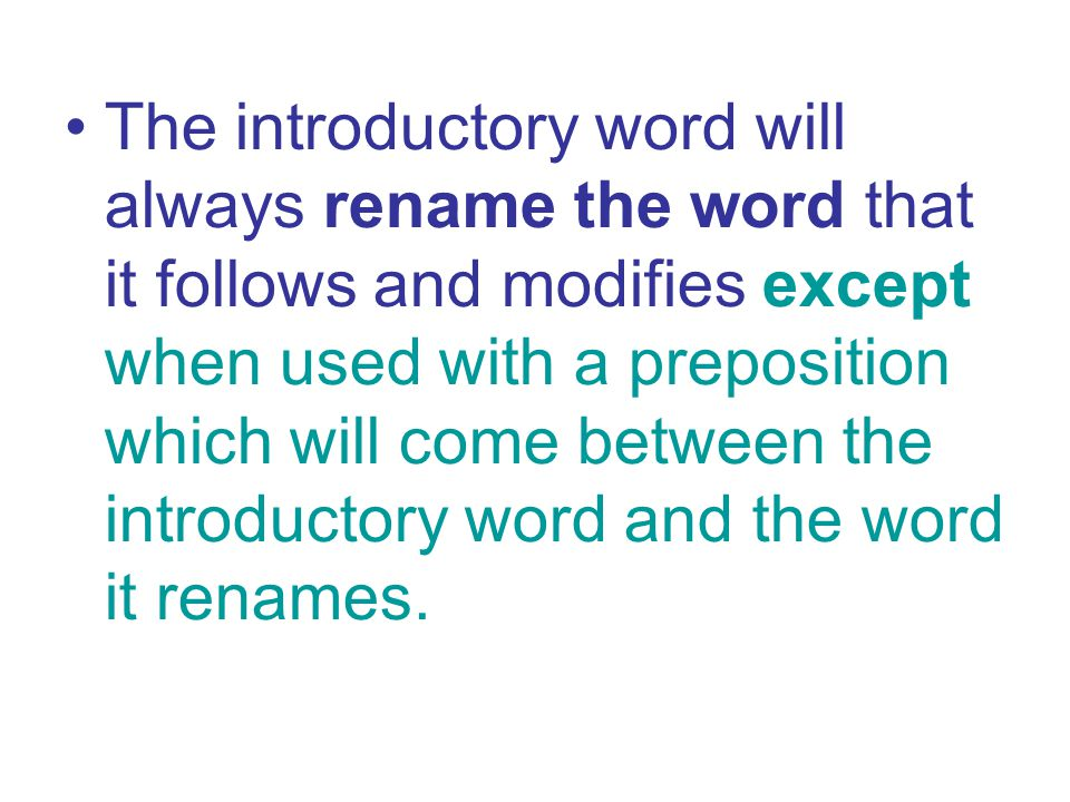 The introductory word will always rename the word that it follows and modifies except when used with a preposition which will come between the introductory word and the word it renames.