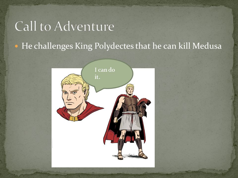 He challenges King Polydectes that he can kill Medusa I can do it.