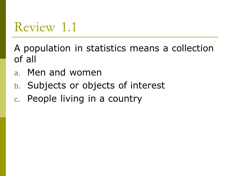 Review1.1 A population in statistics means a collection of all a. Men and women b. Subjects or objects of interest c. People living in a country