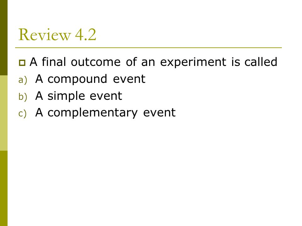 Review 4.2 A final outcome of an experiment is called a) A compound event b) A simple event c) A complementary event