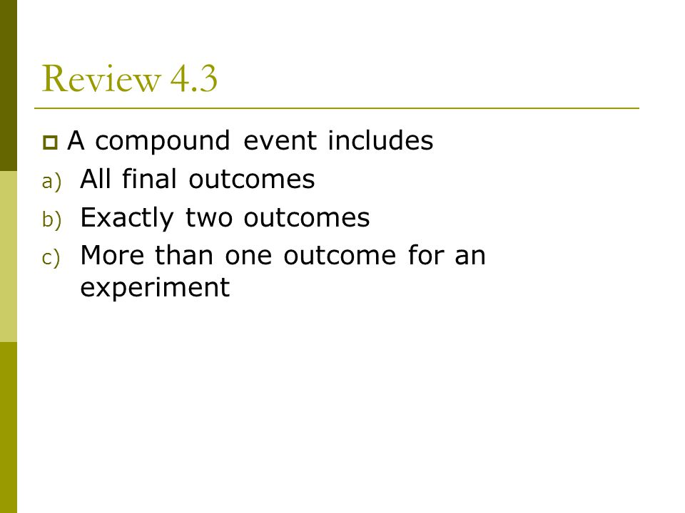 Review 4.3 A compound event includes a) All final outcomes b) Exactly two outcomes c) More than one outcome for an experiment