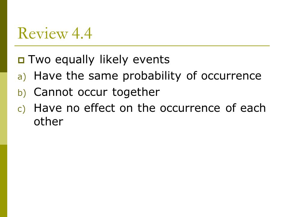 Review 4.4 Two equally likely events a) Have the same probability of occurrence b) Cannot occur together c) Have no effect on the occurrence of each o