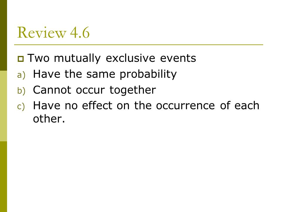 Review 4.6 Two mutually exclusive events a) Have the same probability b) Cannot occur together c) Have no effect on the occurrence of each other.