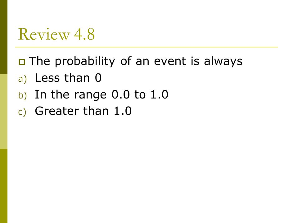 Review 4.8 The probability of an event is always a) Less than 0 b) In the range 0.0 to 1.0 c) Greater than 1.0