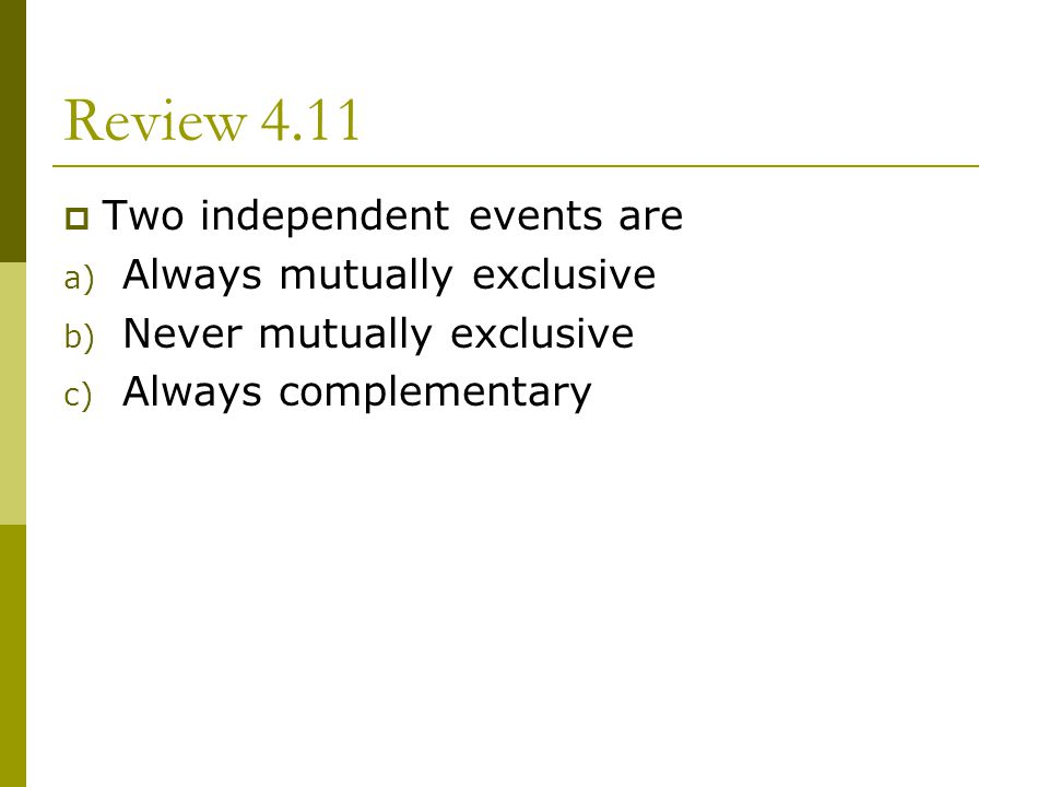 Review 4.11 Two independent events are a) Always mutually exclusive b) Never mutually exclusive c) Always complementary