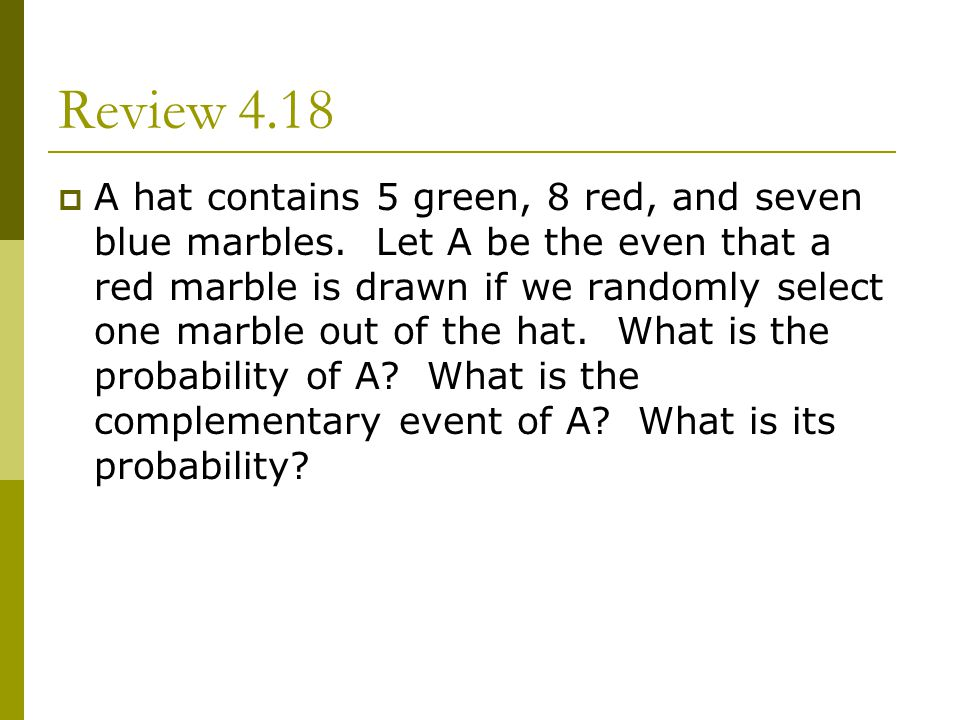 Review 4.18 A hat contains 5 green, 8 red, and seven blue marbles. Let A be the even that a red marble is drawn if we randomly select one marble out o