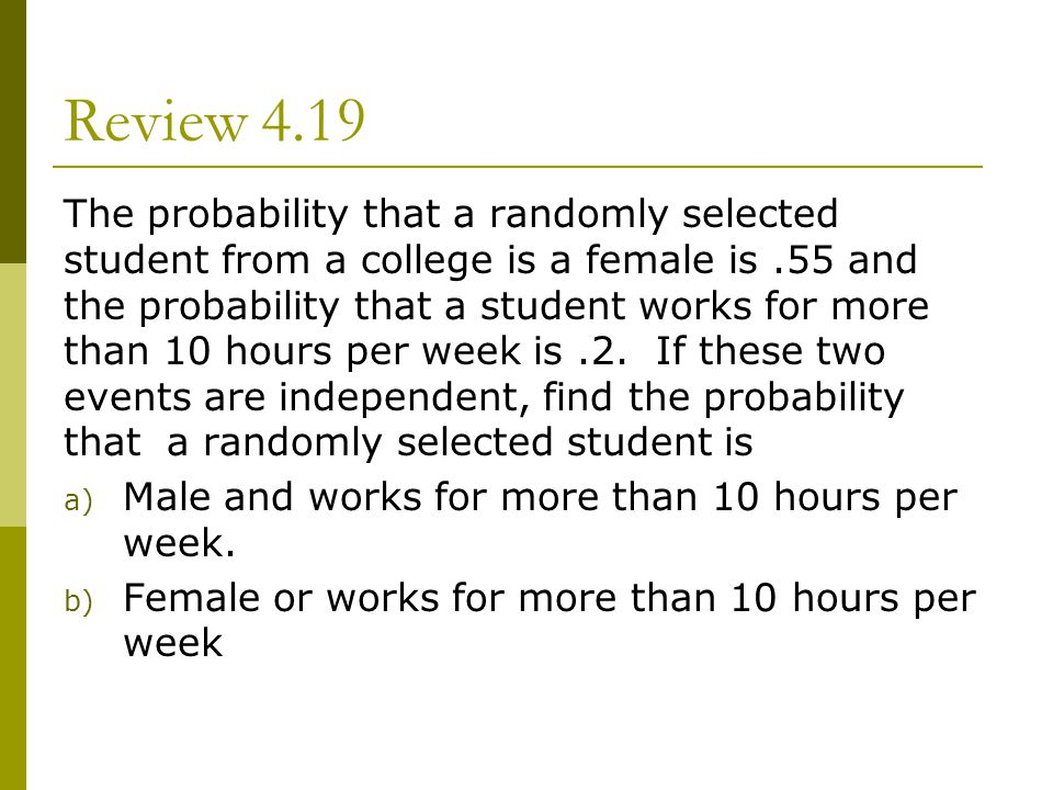 Review 4.19 The probability that a randomly selected student from a college is a female is.55 and the probability that a student works for more than 1