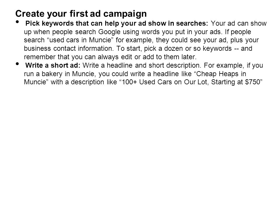 Create your first ad campaign Pick keywords that can help your ad show in searches: Your ad can show up when people search Google using words you put in your ads.