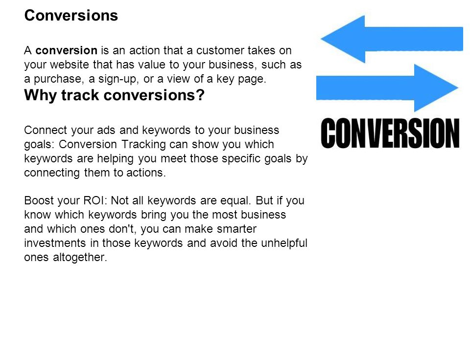 Conversions A conversion is an action that a customer takes on your website that has value to your business, such as a purchase, a sign-up, or a view of a key page.