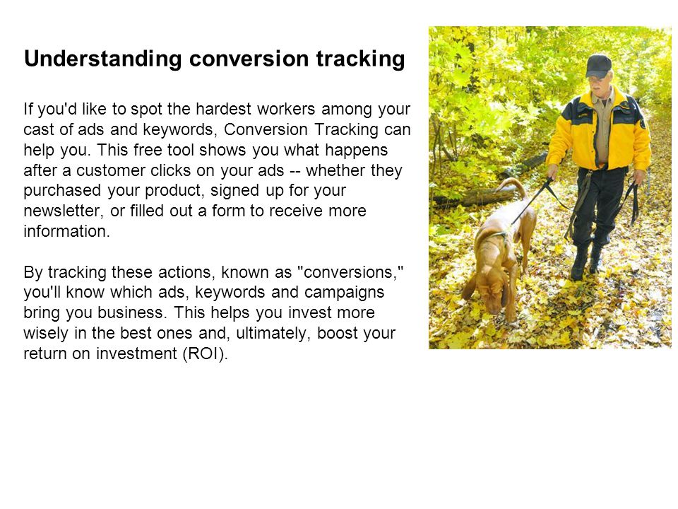 Understanding conversion tracking If you d like to spot the hardest workers among your cast of ads and keywords, Conversion Tracking can help you.