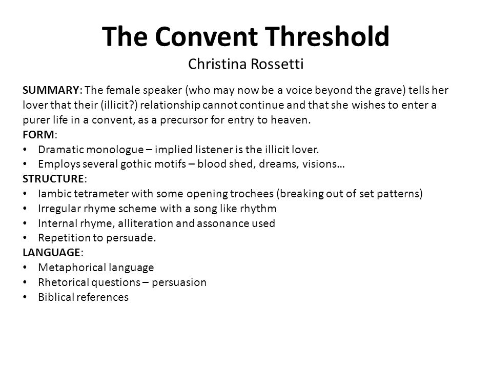 The Convent Threshold Christina Rossetti SUMMARY: The female speaker (who may now be a voice beyond the grave) tells her lover that their (illicit?) relationship cannot continue and that she wishes to enter a purer life in a convent, as a precursor for entry to heaven.