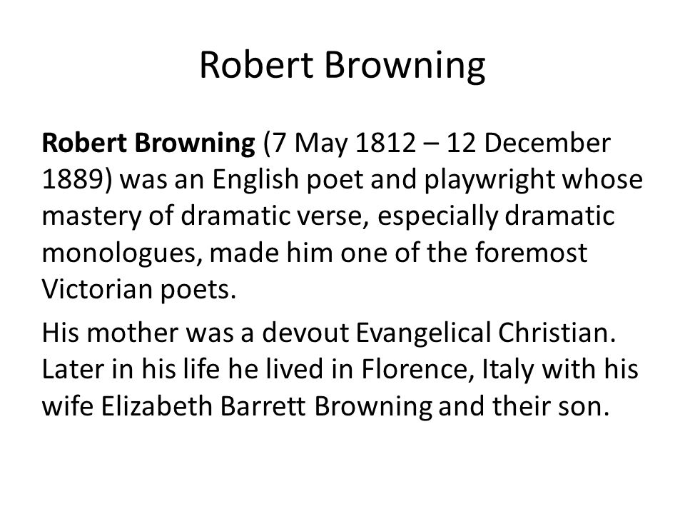 Robert Browning Robert Browning (7 May 1812 – 12 December 1889) was an English poet and playwright whose mastery of dramatic verse, especially dramatic monologues, made him one of the foremost Victorian poets.