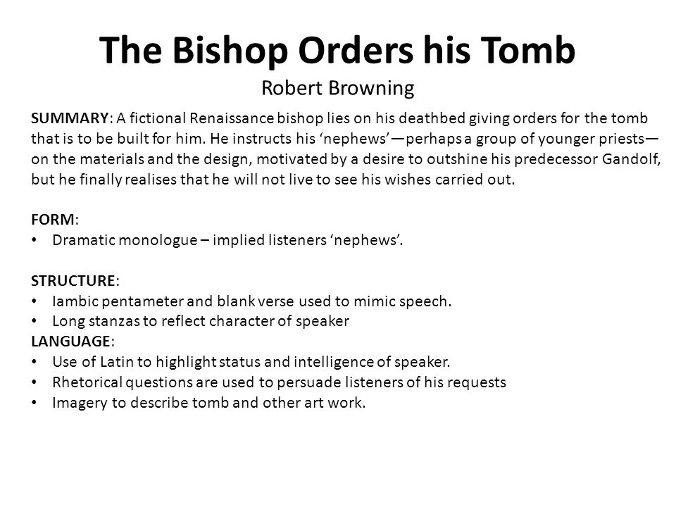 The Bishop Orders his Tomb Robert Browning SUMMARY: A fictional Renaissance bishop lies on his deathbed giving orders for the tomb that is to be built for him.