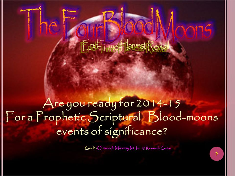 3 Gods Outreach Ministry Int. Inc. © Research Center Are you ready for 2014-15 For a Prophetic Scriptural Blood-moons events of significance?