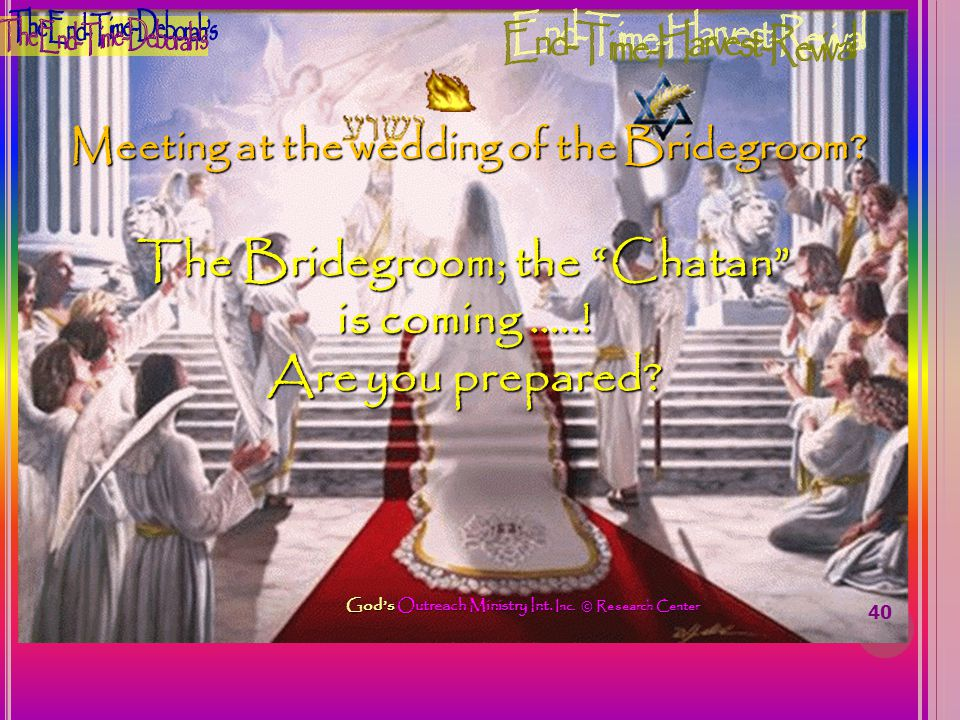 Meeting at the wedding of the Bridegroom? 40 The Bridegroom; the Chatan is coming …..! Are you prepared? Gods Outreach Ministry Int. Inc. © Research C