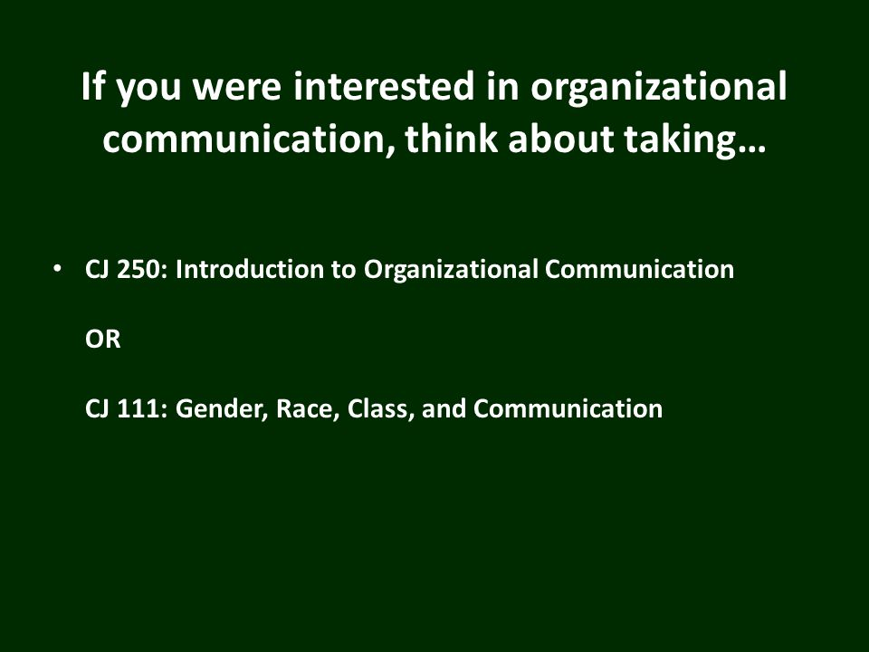If you were interested in organizational communication, think about taking… CJ 250: Introduction to Organizational Communication OR CJ 111: Gender, Race, Class, and Communication