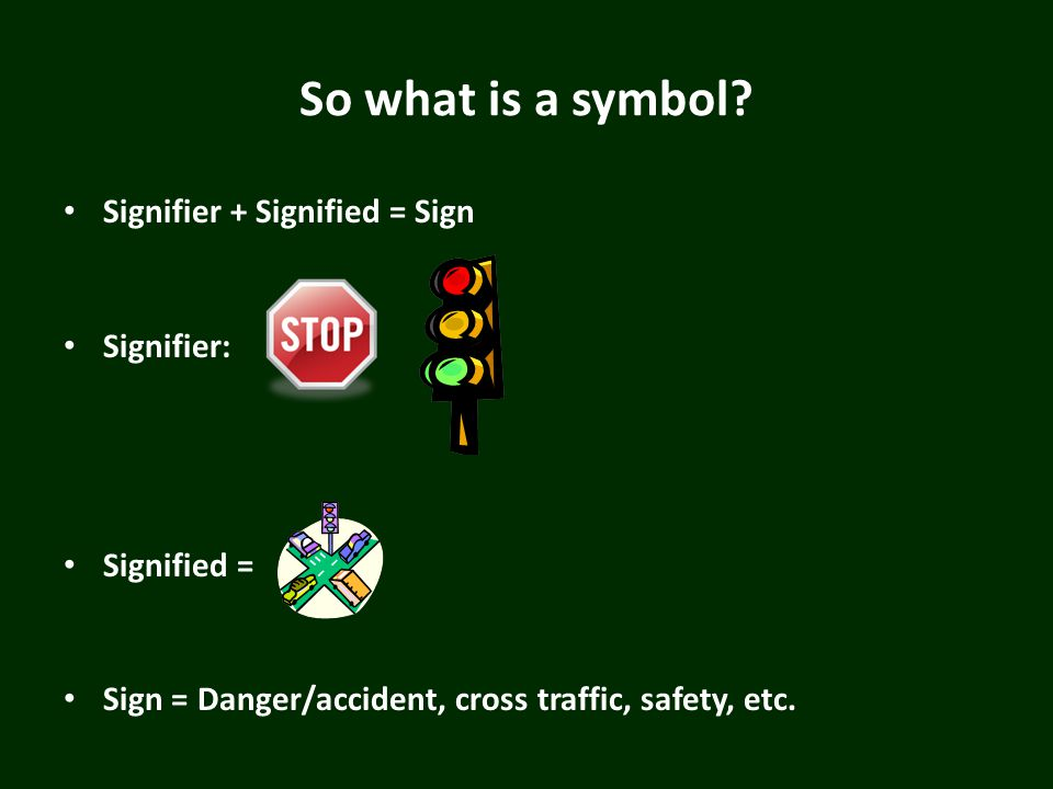 So what is a symbol? Signifier + Signified = Sign Signifier: Signified = Sign = Danger/accident, cross traffic, safety, etc.