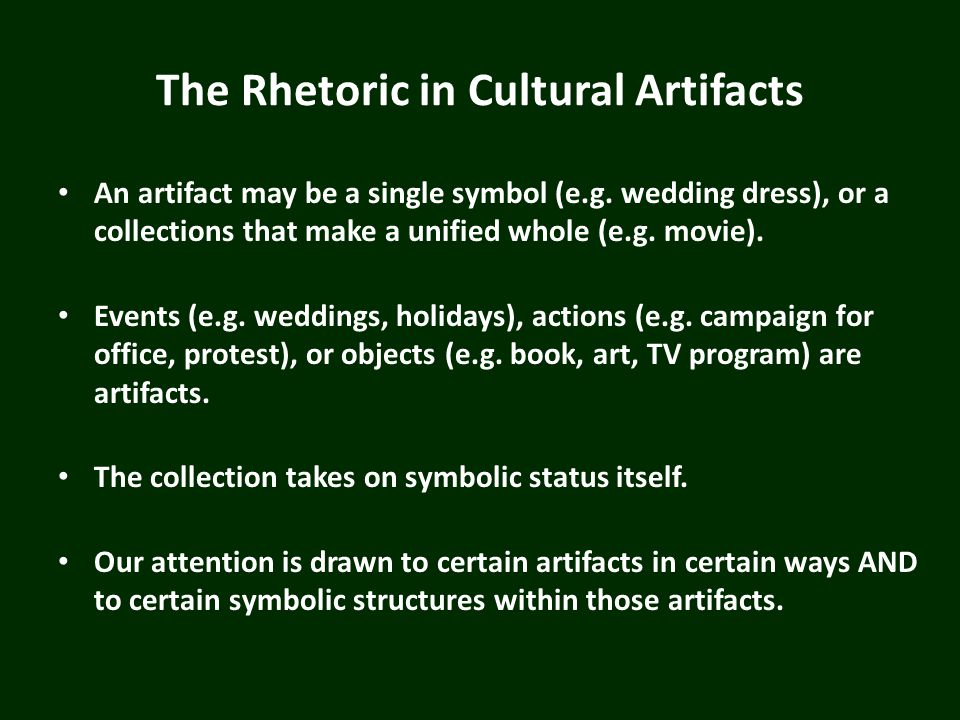 The Rhetoric in Cultural Artifacts An artifact may be a single symbol (e.g. wedding dress), or a collections that make a unified whole (e.g. movie). E