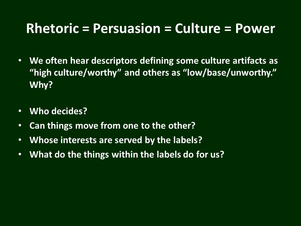 Rhetoric = Persuasion = Culture = Power We often hear descriptors defining some culture artifacts as high culture/worthy and others as low/base/unwort
