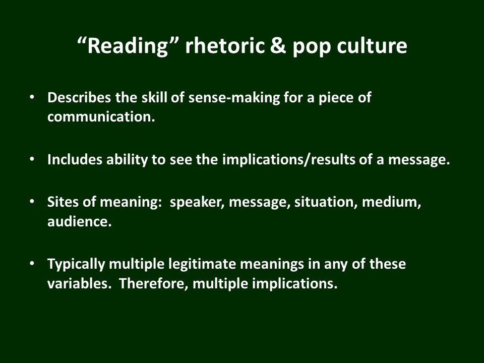 Reading rhetoric & pop culture Describes the skill of sense-making for a piece of communication. Includes ability to see the implications/results of a