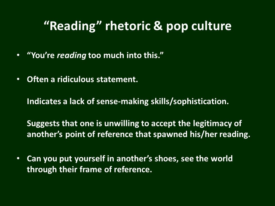 Reading rhetoric & pop culture Youre reading too much into this. Often a ridiculous statement. Indicates a lack of sense-making skills/sophistication.