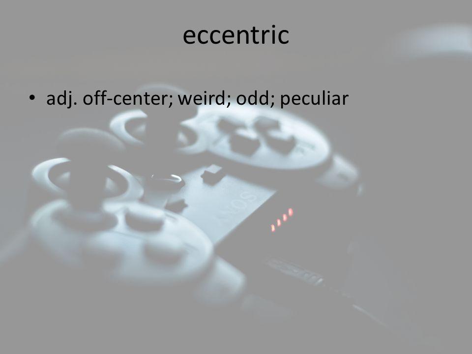 eccentric adj. off-center; weird; odd; peculiar