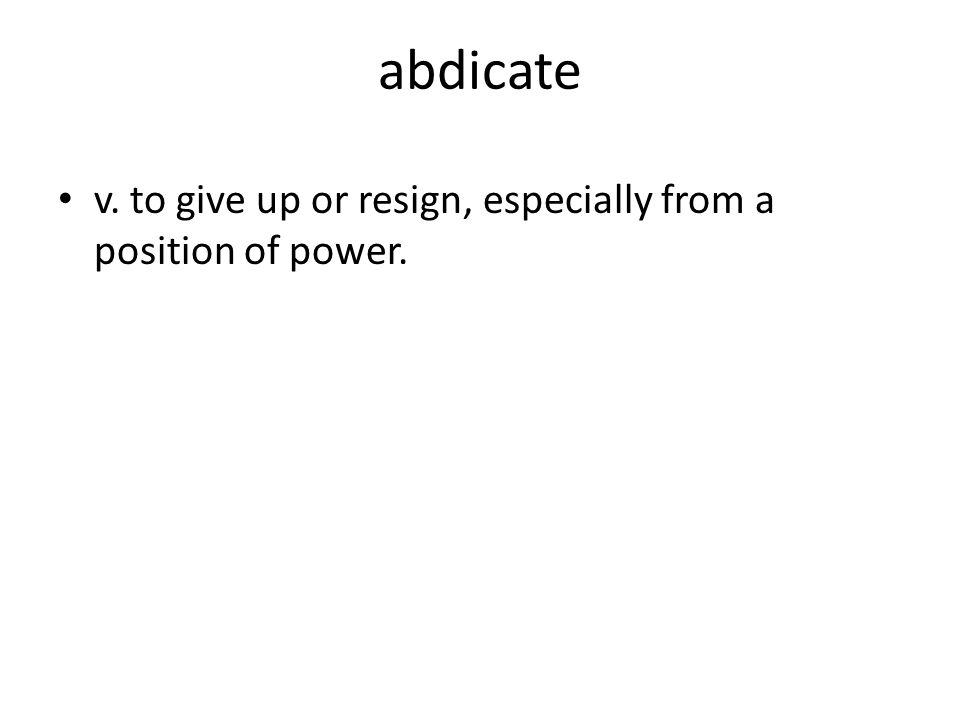 abdicate v. to give up or resign, especially from a position of power.