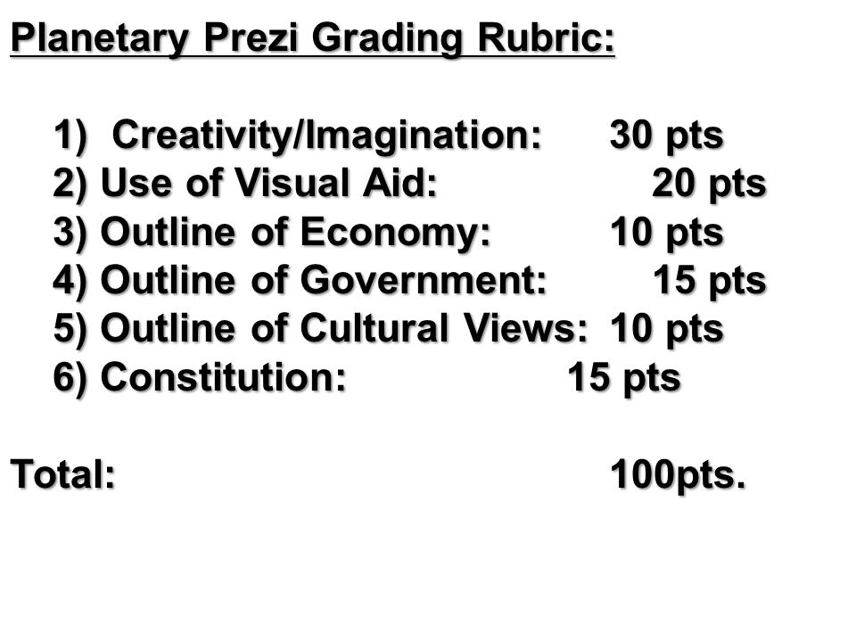 Planetary Prezi Grading Rubric: 1) Creativity/Imagination: 30 pts 2) Use of Visual Aid:20 pts 3) Outline of Economy:10 pts 4) Outline of Government:15