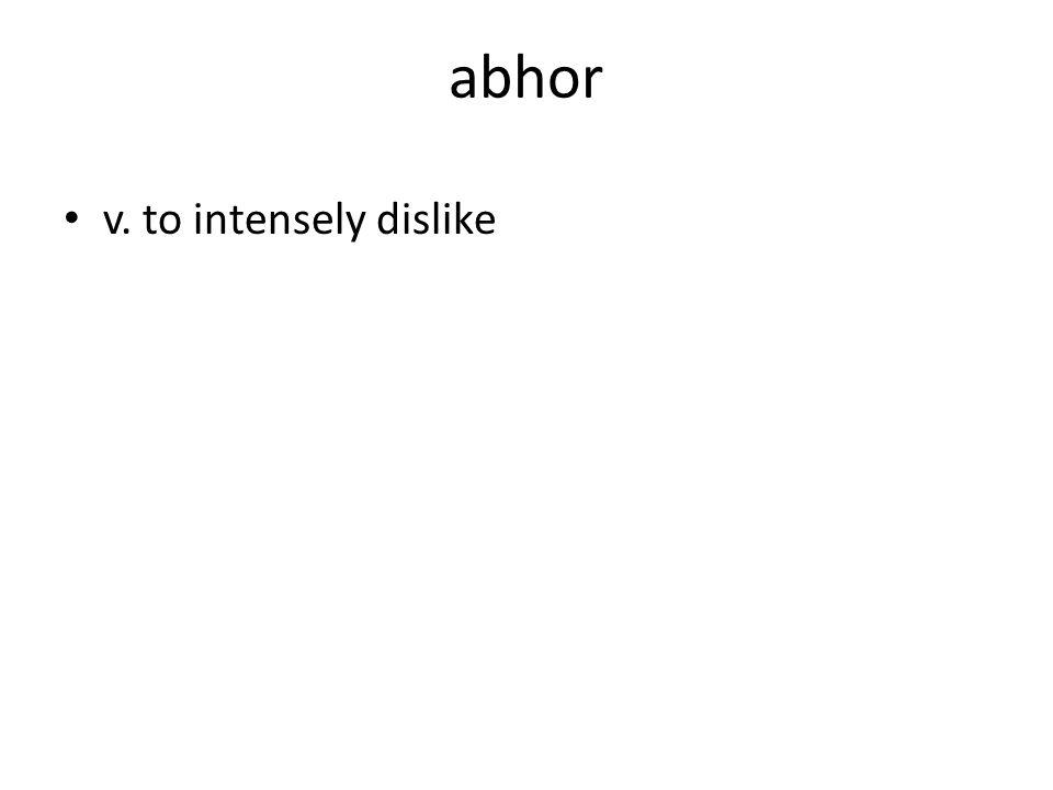 abhor v. to intensely dislike