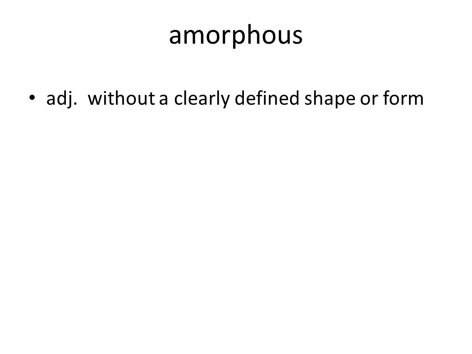amorphous adj. without a clearly defined shape or form