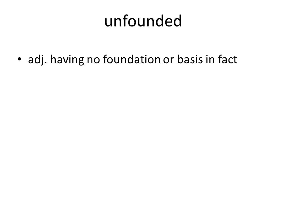 unfounded adj. having no foundation or basis in fact