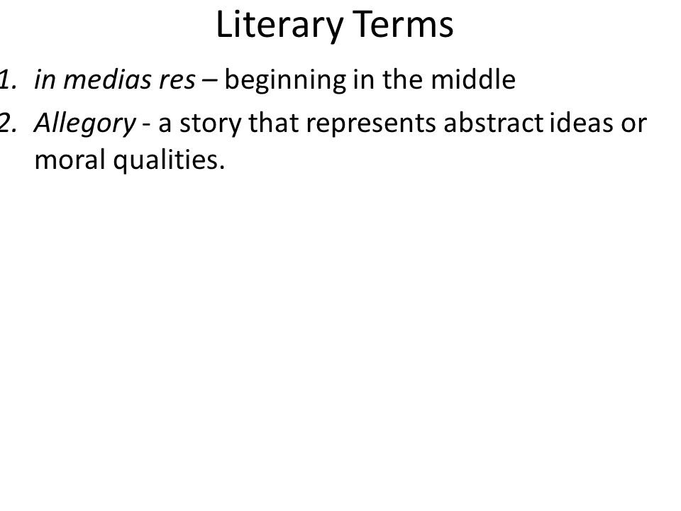 Literary Terms 1.in medias res – beginning in the middle 2.Allegory - a story that represents abstract ideas or moral qualities.
