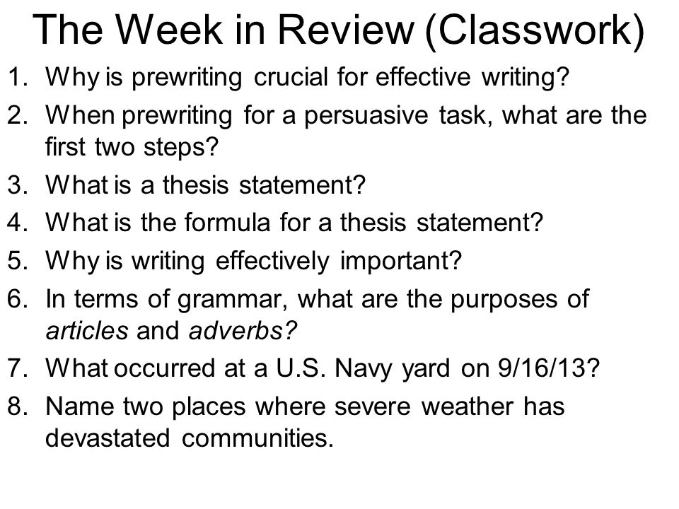 The Week in Review (Classwork) 1.Why is prewriting crucial for effective writing? 2.When prewriting for a persuasive task, what are the first two step