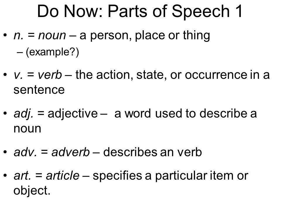 Do Now: Parts of Speech 1 n. = noun – a person, place or thing –(example?) v. = verb – the action, state, or occurrence in a sentence adj. = adjective